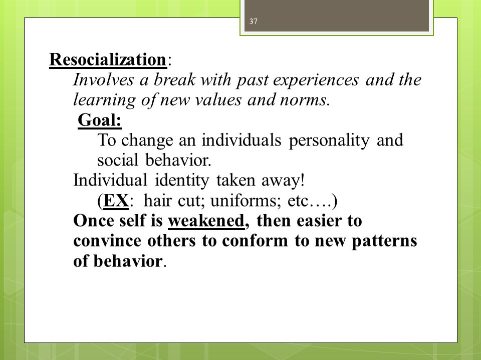 37 Resocialization: Involves a break with past experiences and the learning of new values and norms. Goal: To change an individuals personality and so