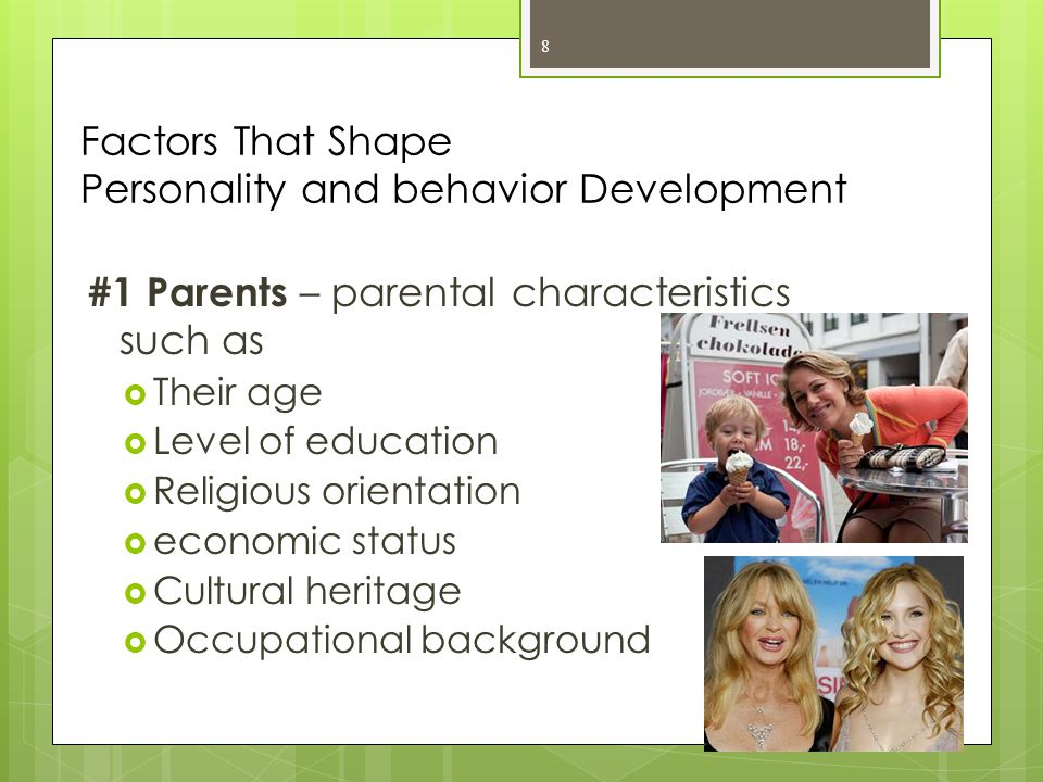 #2 Birth order – personalities are shaped by whether one has siblings because they have a different view of the world than do children who have no siblings  1 st : more achievement- oriented, cooperative, cautious  Later children: better in social relationships, affectionate, friendly, creative 9