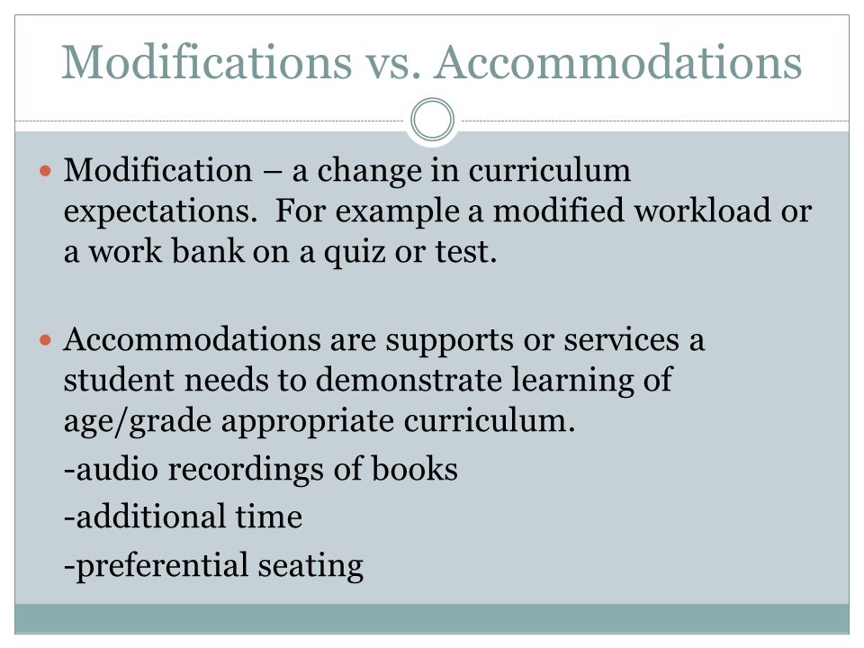 Modifications vs. Accommodations Modification – a change in curriculum expectations. For example a modified workload or a work bank on a quiz or test.