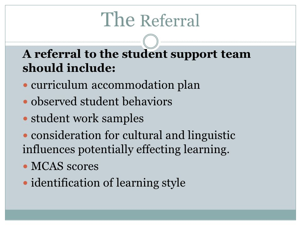 The Referral A referral to the student support team should include: curriculum accommodation plan observed student behaviors student work samples consideration for cultural and linguistic influences potentially effecting learning.