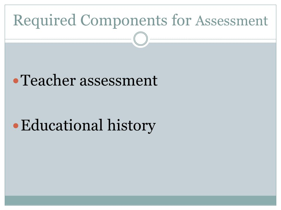 Required Components for Assessment Teacher assessment Educational history