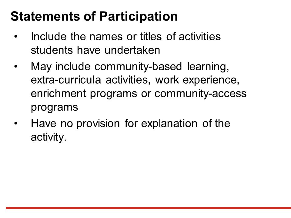 Statements of Participation Include the names or titles of activities students have undertaken May include community-based learning, extra-curricula activities, work experience, enrichment programs or community-access programs Have no provision for explanation of the activity.