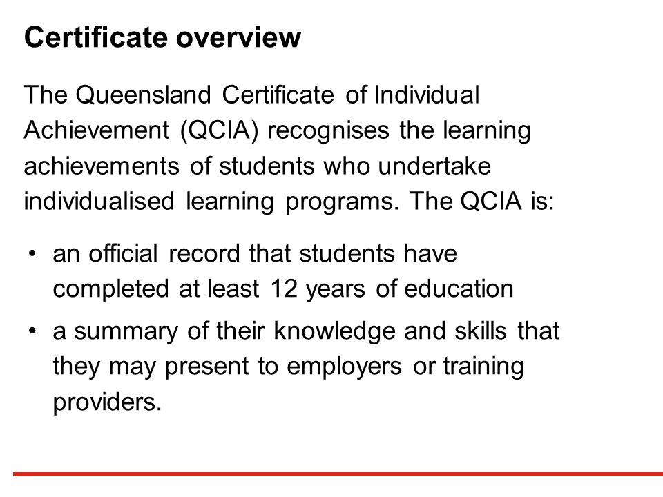 Certificate overview The Queensland Certificate of Individual Achievement (QCIA) recognises the learning achievements of students who undertake individualised learning programs.