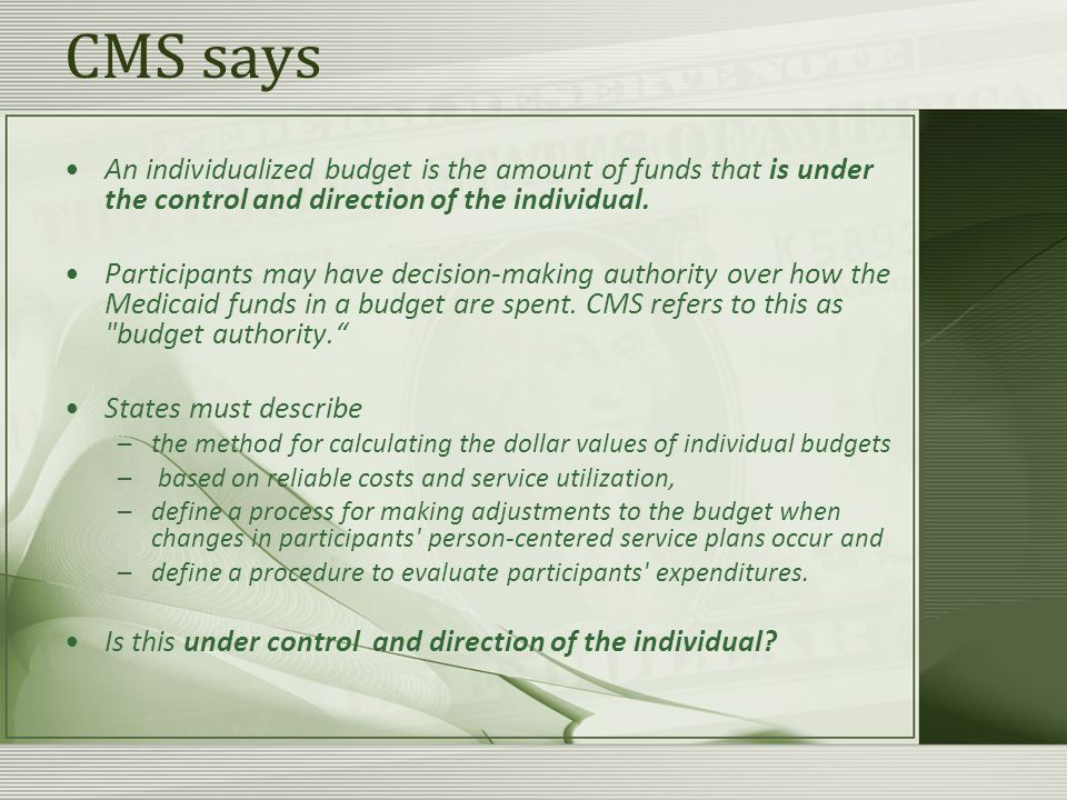 CMS says An individualized budget is the amount of funds that is under the control and direction of the individual.