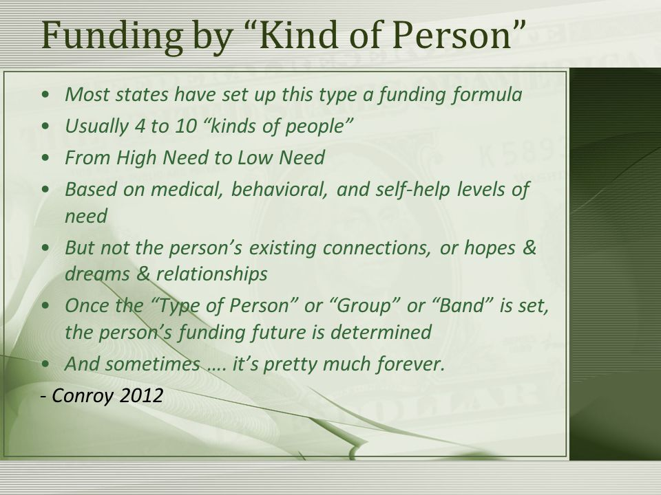 Funding by Kind of Person Most states have set up this type a funding formula Usually 4 to 10 kinds of people From High Need to Low Need Based on medical, behavioral, and self-help levels of need But not the person's existing connections, or hopes & dreams & relationships Once the Type of Person or Group or Band is set, the person's funding future is determined And sometimes ….