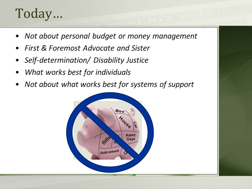 Today… Not about personal budget or money management First & Foremost Advocate and Sister Self-determination/ Disability Justice What works best for individuals Not about what works best for systems of support