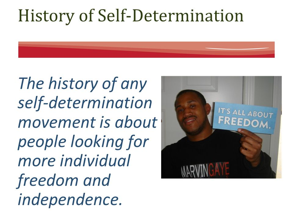 History of Self-Determination The history of any self-determination movement is about people looking for more individual freedom and independence.