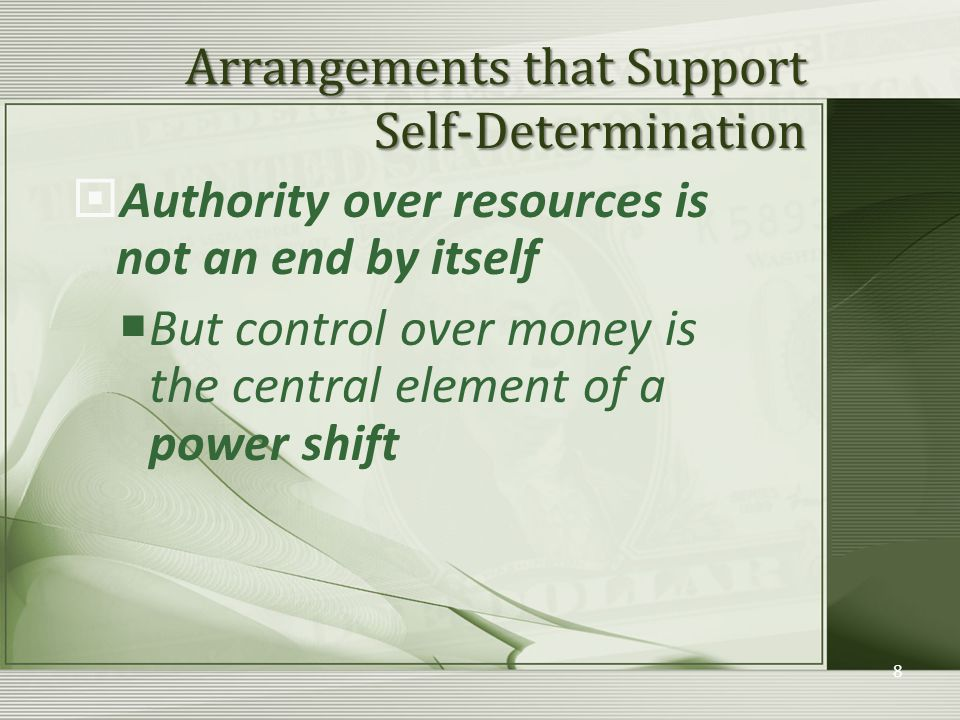 Arrangements that Support Self-Determination  Authority over resources is not an end by itself  But control over money is the central element of a power shift 8