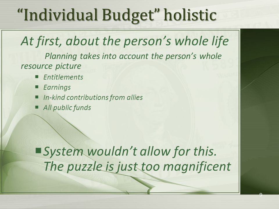 Individual Budget holistic At first, about the person's whole life Planning takes into account the person's whole resource picture  Entitlements  Earnings  In-kind contributions from allies  All public funds  System wouldn't allow for this.