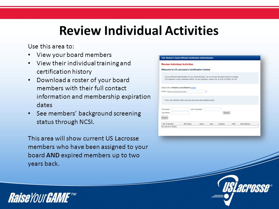 Review Individual Activities Use this area to: View your board members View their individual training and certification history Download a roster of your board members with their full contact information and membership expiration dates See members' background screening status through NCSI.