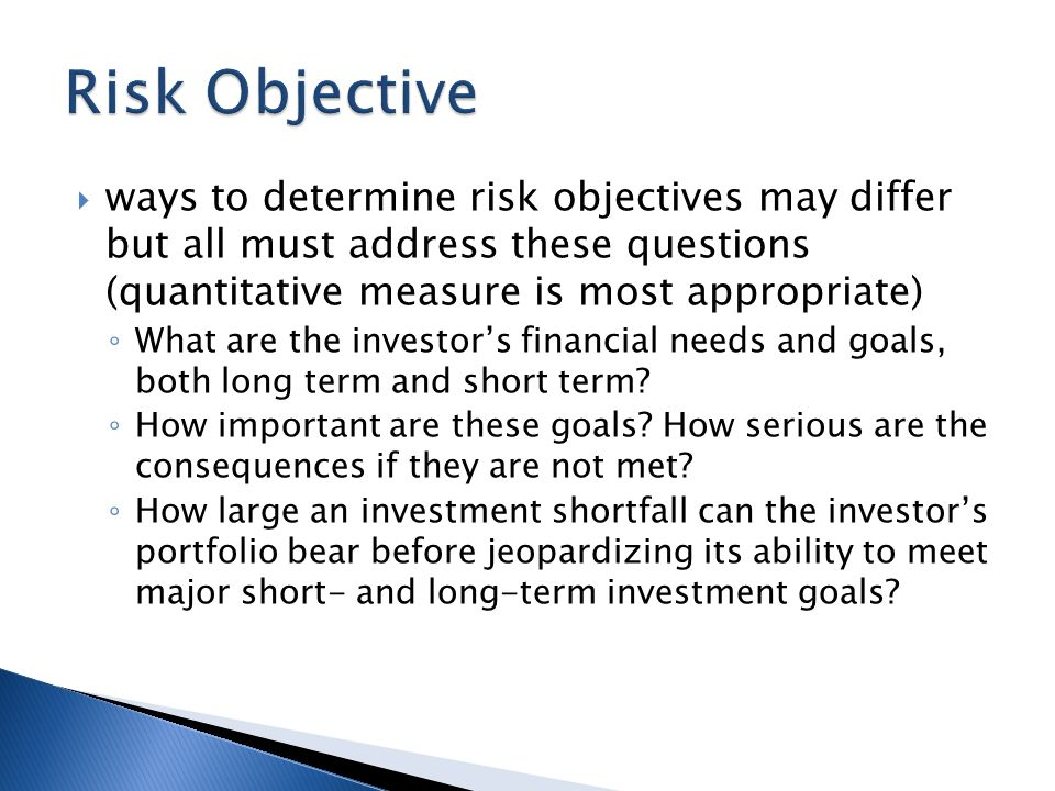  ways to determine risk objectives may differ but all must address these questions (quantitative measure is most appropriate) ◦ What are the investor's financial needs and goals, both long term and short term.