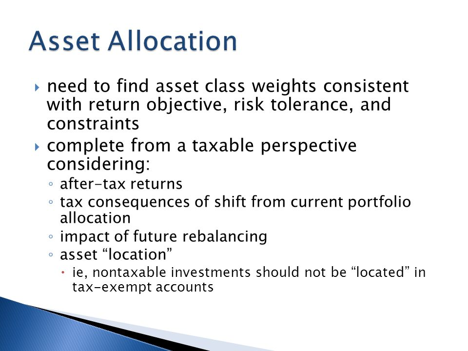  need to find asset class weights consistent with return objective, risk tolerance, and constraints  complete from a taxable perspective considering: ◦ after-tax returns ◦ tax consequences of shift from current portfolio allocation ◦ impact of future rebalancing ◦ asset location  ie, nontaxable investments should not be located in tax-exempt accounts