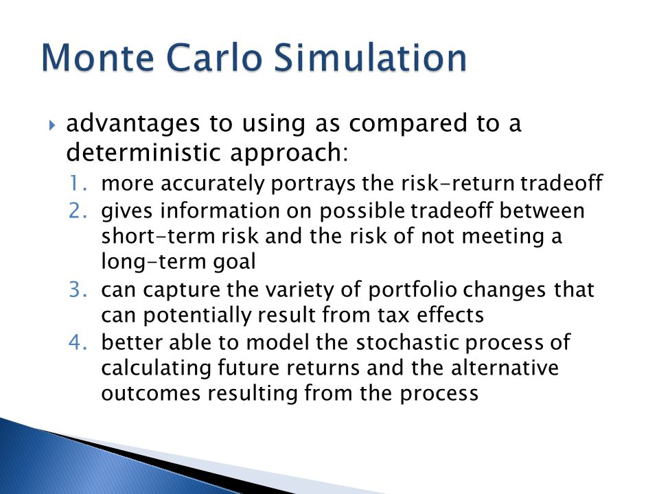  advantages to using as compared to a deterministic approach: 1.more accurately portrays the risk-return tradeoff 2.gives information on possible tradeoff between short-term risk and the risk of not meeting a long-term goal 3.can capture the variety of portfolio changes that can potentially result from tax effects 4.better able to model the stochastic process of calculating future returns and the alternative outcomes resulting from the process