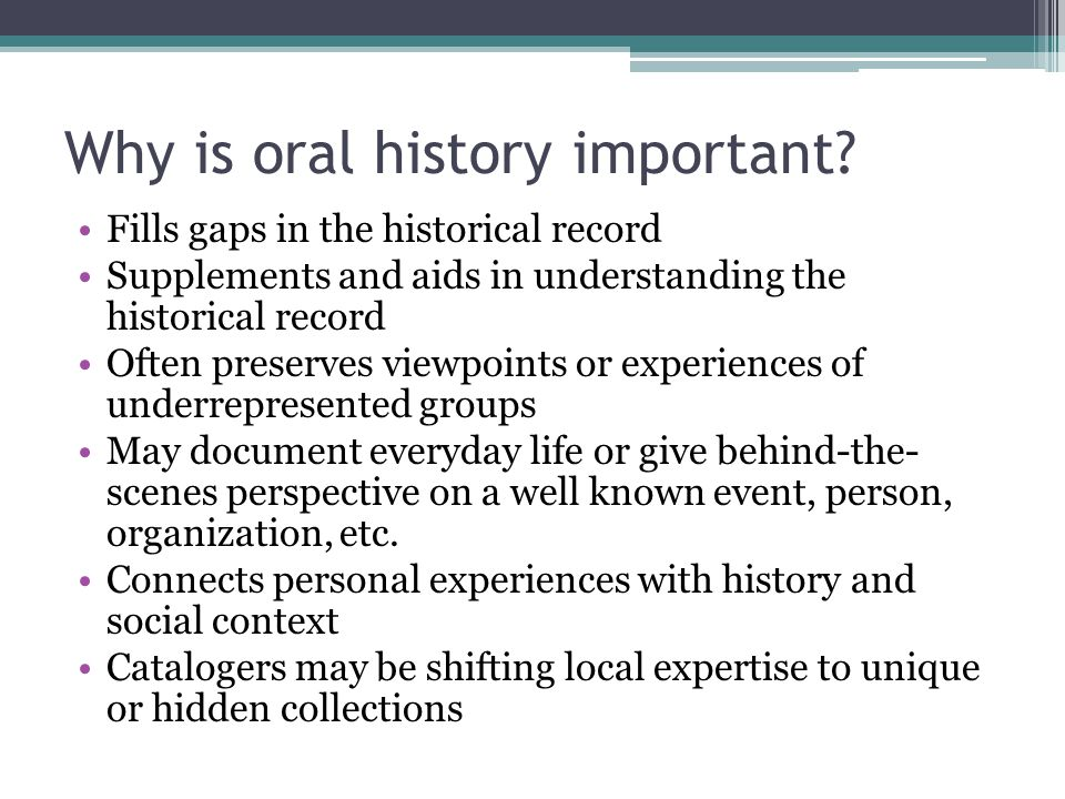 Why is oral history important? Fills gaps in the historical record Supplements and aids in understanding the historical record Often preserves viewpoi