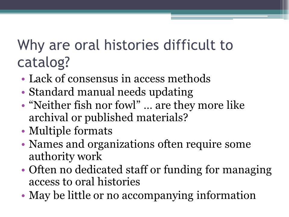 """Why are oral histories difficult to catalog? Lack of consensus in access methods Standard manual needs updating """"Neither fish nor fowl"""" … are they mor"""