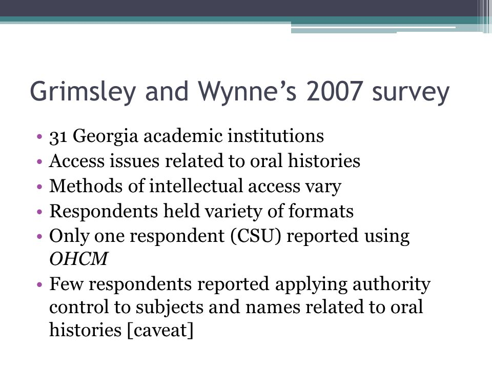 Grimsley and Wynne's 2007 survey 31 Georgia academic institutions Access issues related to oral histories Methods of intellectual access vary Responde