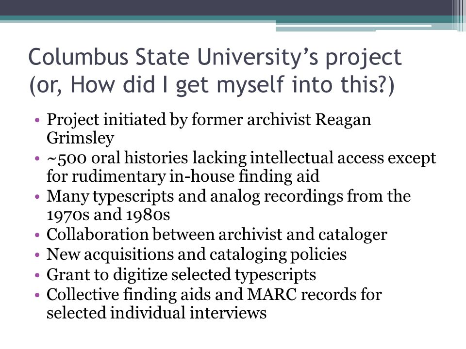 Columbus State University's project (or, How did I get myself into this?) Project initiated by former archivist Reagan Grimsley ~500 oral histories la