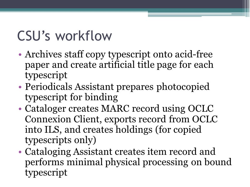 CSU's workflow Archives staff copy typescript onto acid-free paper and create artificial title page for each typescript Periodicals Assistant prepares