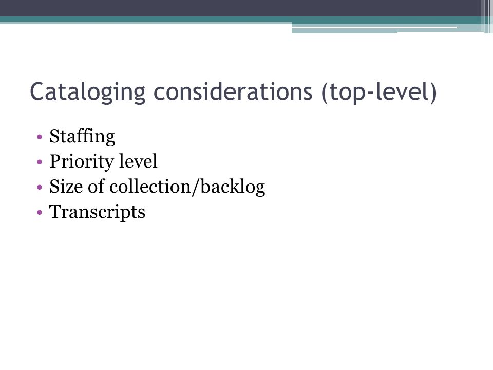 Cataloging considerations (top-level) Staffing Priority level Size of collection/backlog Transcripts