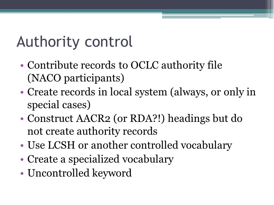 Authority control Contribute records to OCLC authority file (NACO participants) Create records in local system (always, or only in special cases) Cons
