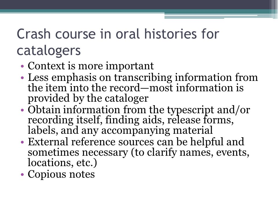 Crash course in oral histories for catalogers Context is more important Less emphasis on transcribing information from the item into the record—most i