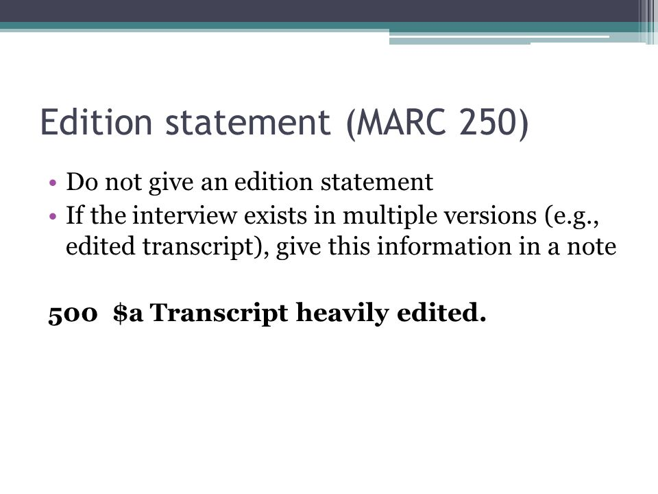 Edition statement (MARC 250) Do not give an edition statement If the interview exists in multiple versions (e.g., edited transcript), give this inform
