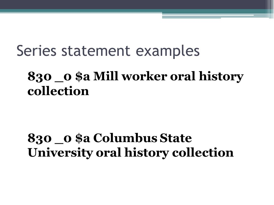 Series statement examples 830 _0 $a Mill worker oral history collection 830 _0 $a Columbus State University oral history collection
