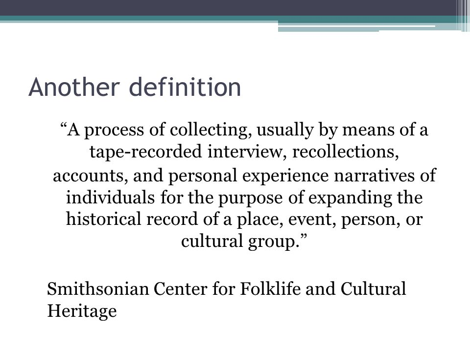 """Another definition """"A process of collecting, usually by means of a tape-recorded interview, recollections, accounts, and personal experience narrative"""