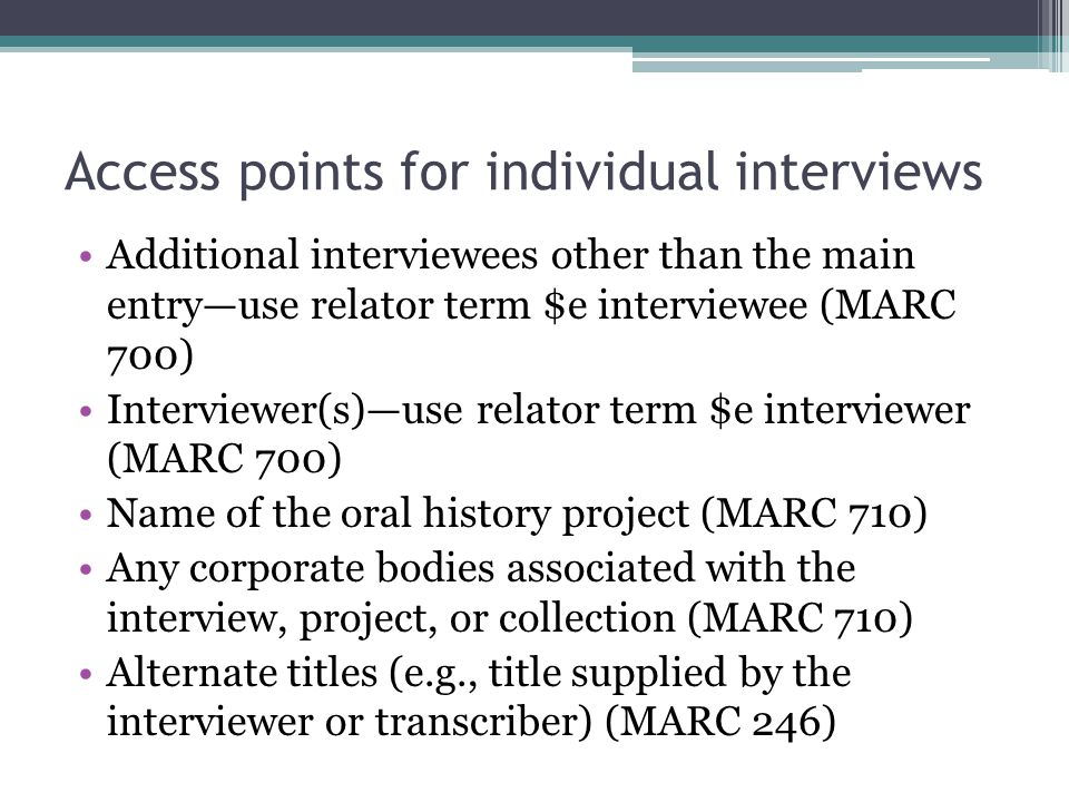 Access points for individual interviews Additional interviewees other than the main entry—use relator term $e interviewee (MARC 700) Interviewer(s)—us