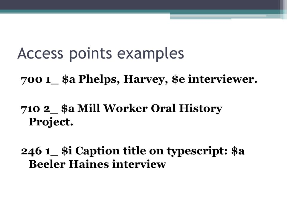 Access points examples 700 1_ $a Phelps, Harvey, $e interviewer. 710 2_ $a Mill Worker Oral History Project. 246 1_ $i Caption title on typescript: $a