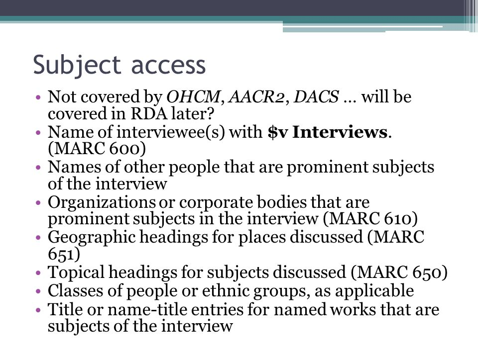 Subject access Not covered by OHCM, AACR2, DACS … will be covered in RDA later? Name of interviewee(s) with $v Interviews. (MARC 600) Names of other p