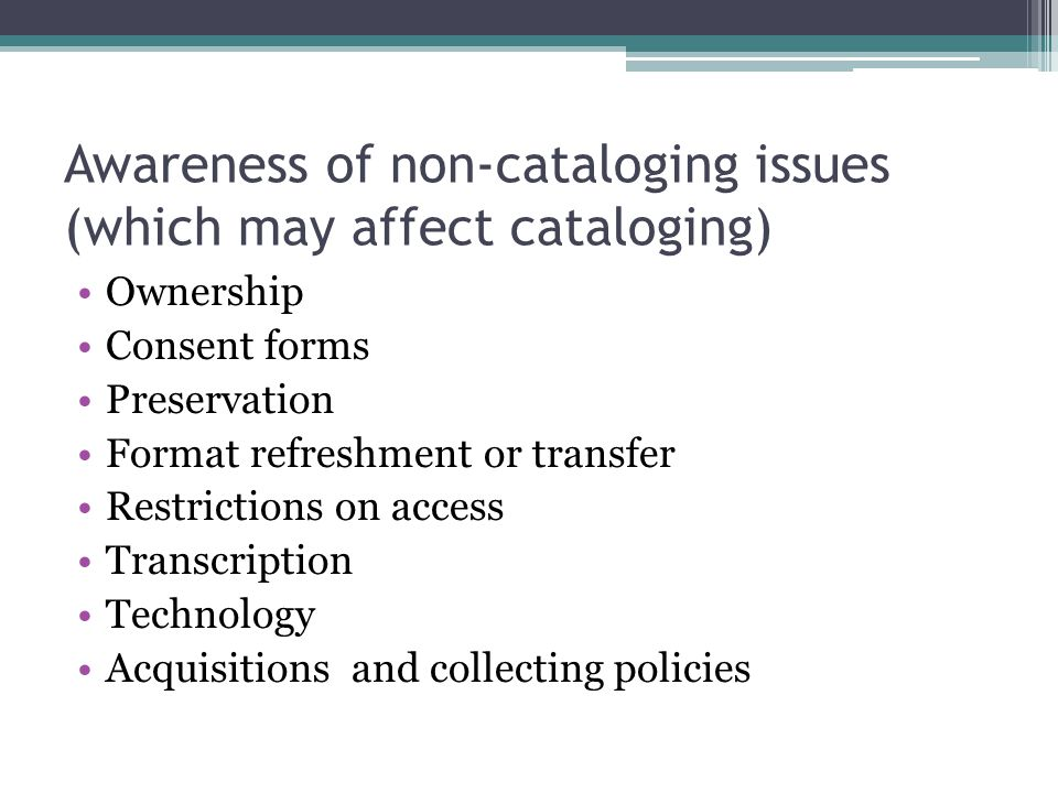 Awareness of non-cataloging issues (which may affect cataloging) Ownership Consent forms Preservation Format refreshment or transfer Restrictions on a