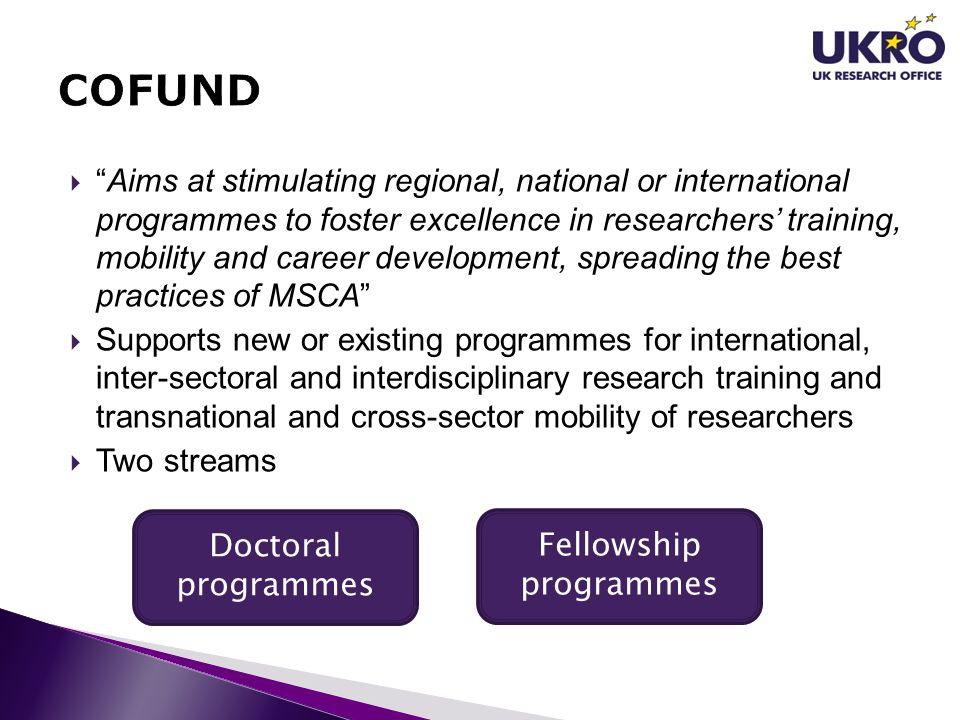  Aims at stimulating regional, national or international programmes to foster excellence in researchers' training, mobility and career development, spreading the best practices of MSCA  Supports new or existing programmes for international, inter-sectoral and interdisciplinary research training and transnational and cross-sector mobility of researchers  Two streams Doctoral programmes Fellowship programmes