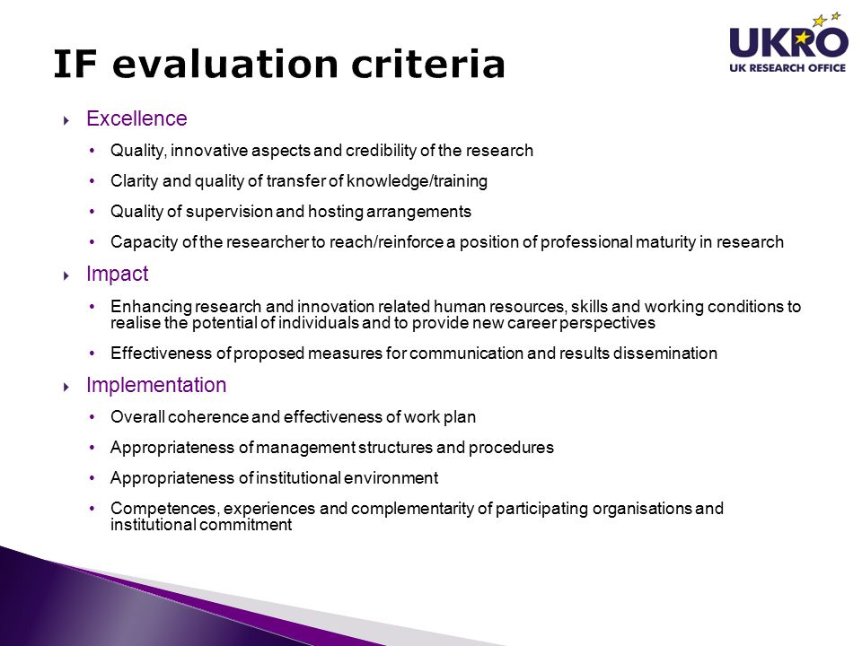  Excellence Quality, innovative aspects and credibility of the research Clarity and quality of transfer of knowledge/training Quality of supervision and hosting arrangements Capacity of the researcher to reach/reinforce a position of professional maturity in research  Impact Enhancing research and innovation related human resources, skills and working conditions to realise the potential of individuals and to provide new career perspectives Effectiveness of proposed measures for communication and results dissemination  Implementation Overall coherence and effectiveness of work plan Appropriateness of management structures and procedures Appropriateness of institutional environment Competences, experiences and complementarity of participating organisations and institutional commitment
