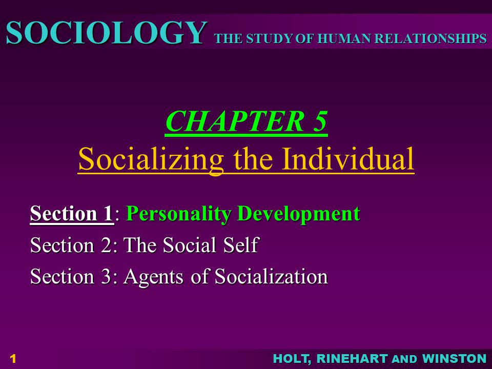 THE STUDY OF HUMAN RELATIONSHIPS SOCIOLOGY HOLT, RINEHART AND WINSTON 1 CHAPTER 5 Socializing the Individual Section 1: Personality Development Section 2: The Social Self Section 3: Agents of Socialization