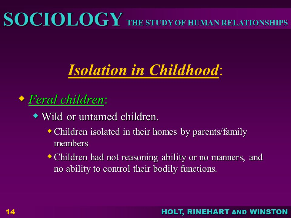 THE STUDY OF HUMAN RELATIONSHIPS SOCIOLOGY HOLT, RINEHART AND WINSTON 14 Isolation in Childhood:  Feral children:  Wild or untamed children.