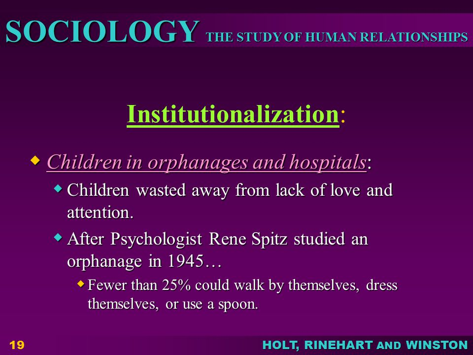 THE STUDY OF HUMAN RELATIONSHIPS SOCIOLOGY HOLT, RINEHART AND WINSTON 19 Institutionalization:  Children in orphanages and hospitals:  Children wasted away from lack of love and attention.