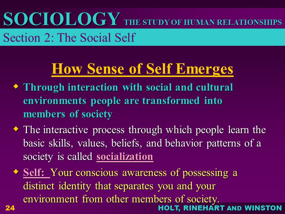THE STUDY OF HUMAN RELATIONSHIPS SOCIOLOGY HOLT, RINEHART AND WINSTON 24 How Sense of Self Emerges  Through interaction with social and cultural environments people are transformed into members of society  The interactive process through which people learn the basic skills, values, beliefs, and behavior patterns of a society is called socialization  Self: Your conscious awareness of possessing a distinct identity that separates you and your environment from other members of society.