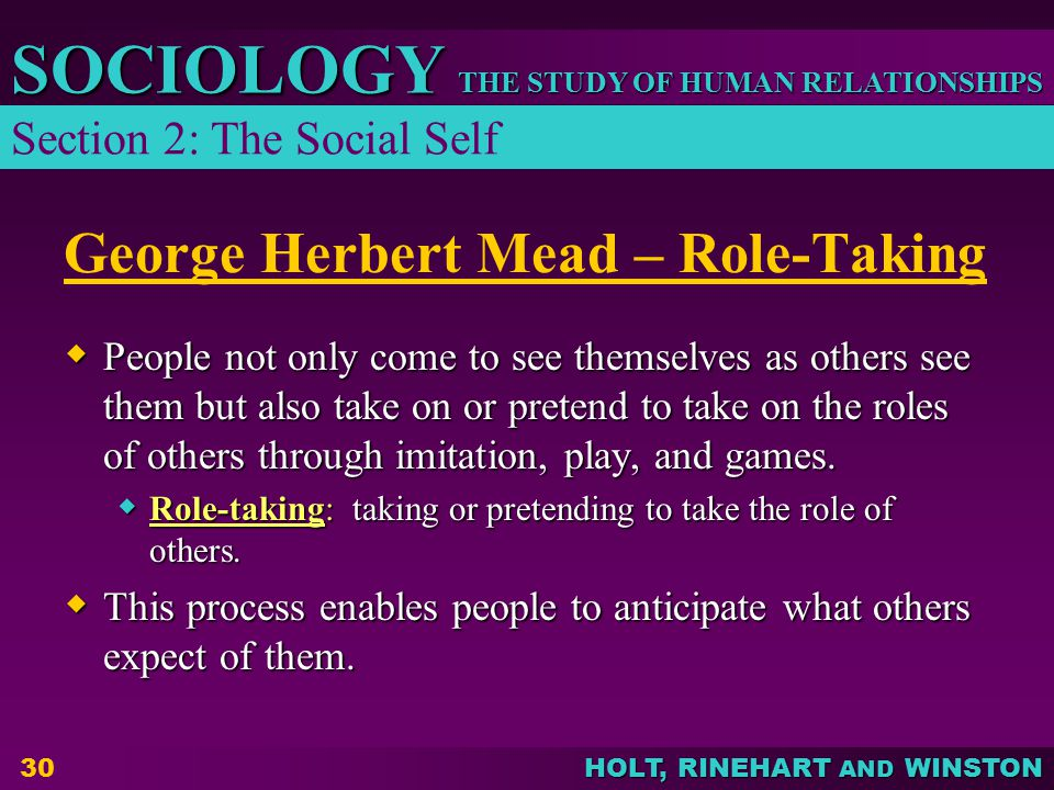 THE STUDY OF HUMAN RELATIONSHIPS SOCIOLOGY HOLT, RINEHART AND WINSTON 30 George Herbert Mead – Role-Taking  People not only come to see themselves as others see them but also take on or pretend to take on the roles of others through imitation, play, and games.