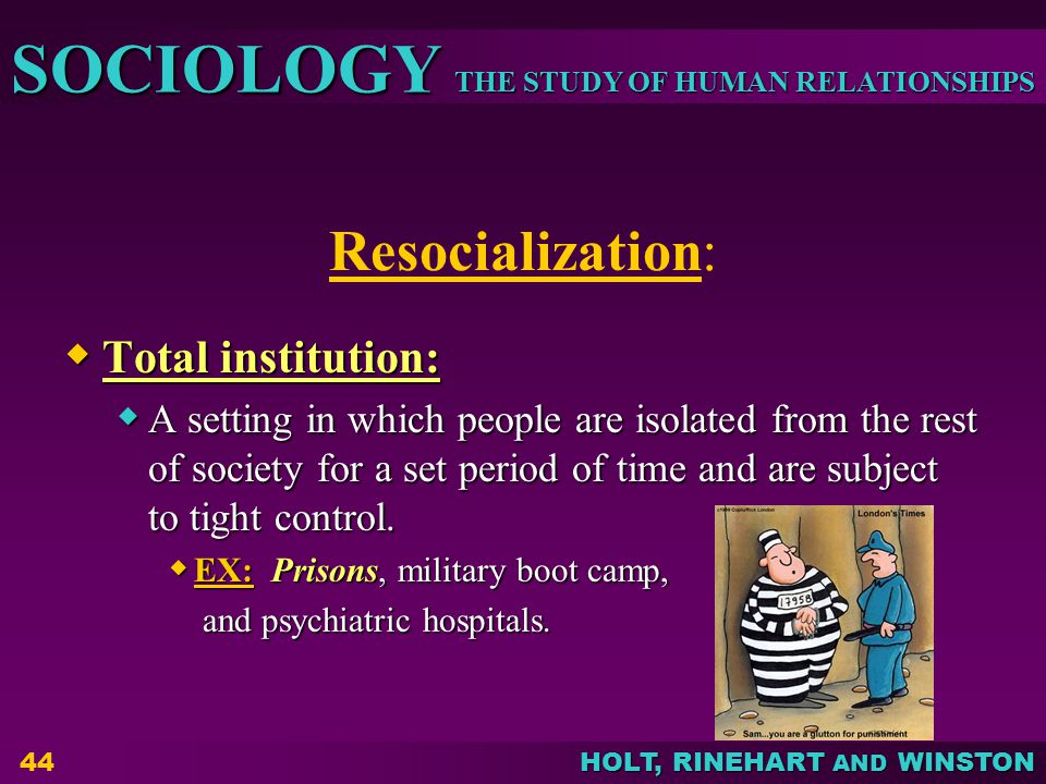 THE STUDY OF HUMAN RELATIONSHIPS SOCIOLOGY HOLT, RINEHART AND WINSTON 44 Resocialization:  Total institution:  A setting in which people are isolated from the rest of society for a set period of time and are subject to tight control.