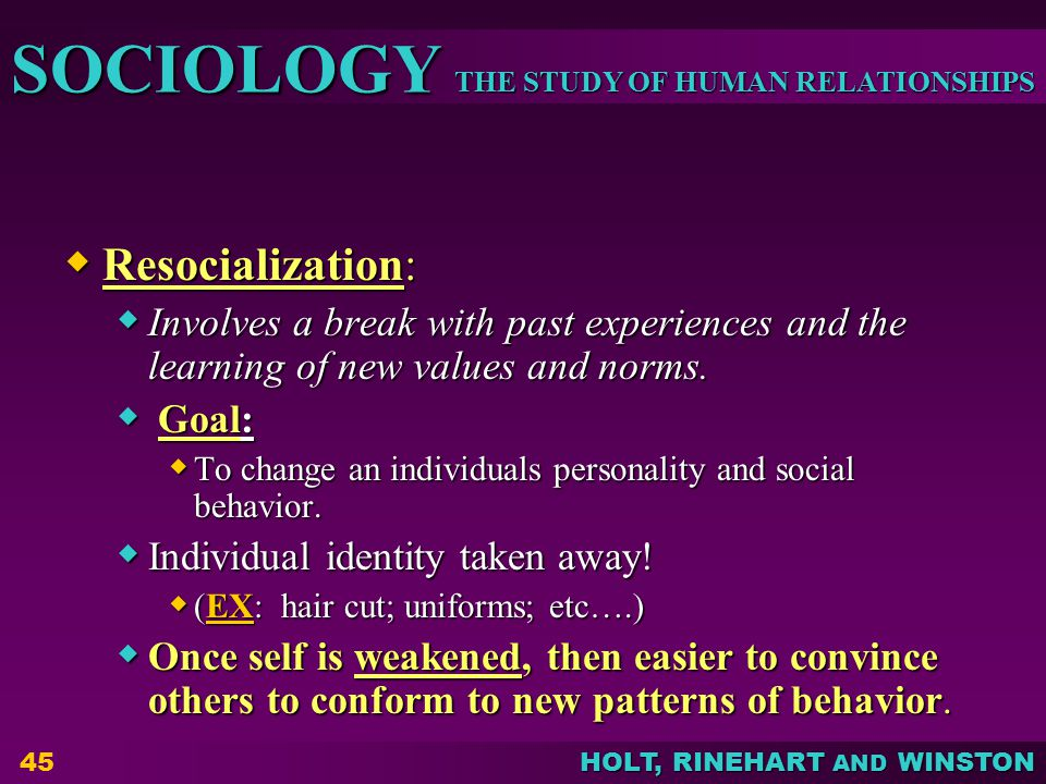 THE STUDY OF HUMAN RELATIONSHIPS SOCIOLOGY HOLT, RINEHART AND WINSTON 45  Resocialization:  Involves a break with past experiences and the learning of new values and norms.