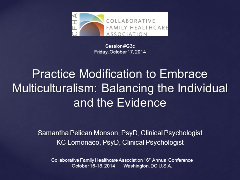Practice Modification to Embrace Multiculturalism: Balancing the Individual and the Evidence Samantha Pelican Monson, PsyD, Clinical Psychologist KC Lomonaco, PsyD, Clinical Psychologist Collaborative Family Healthcare Association 16 th Annual Conference October 16-18, 2014 Washington, DC U.S.A.