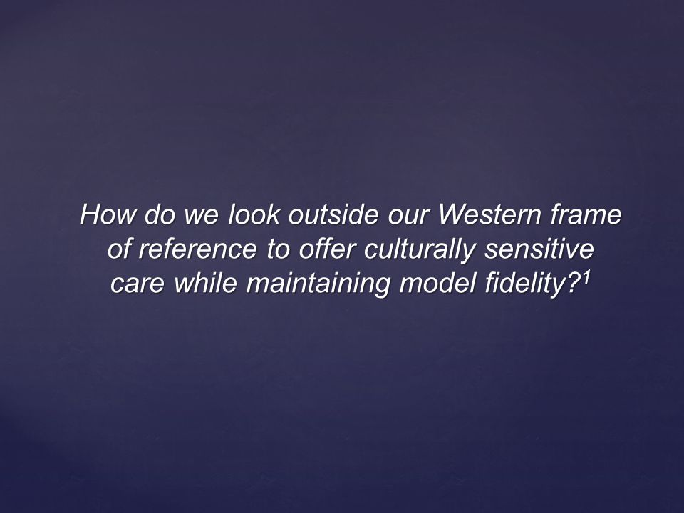 How do we look outside our Western frame of reference to offer culturally sensitive care while maintaining model fidelity.