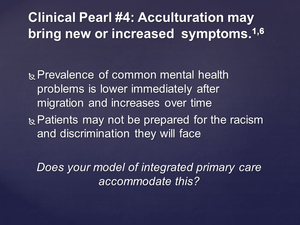  Prevalence of common mental health problems is lower immediately after migration and increases over time  Patients may not be prepared for the racism and discrimination they will face Does your model of integrated primary care accommodate this.