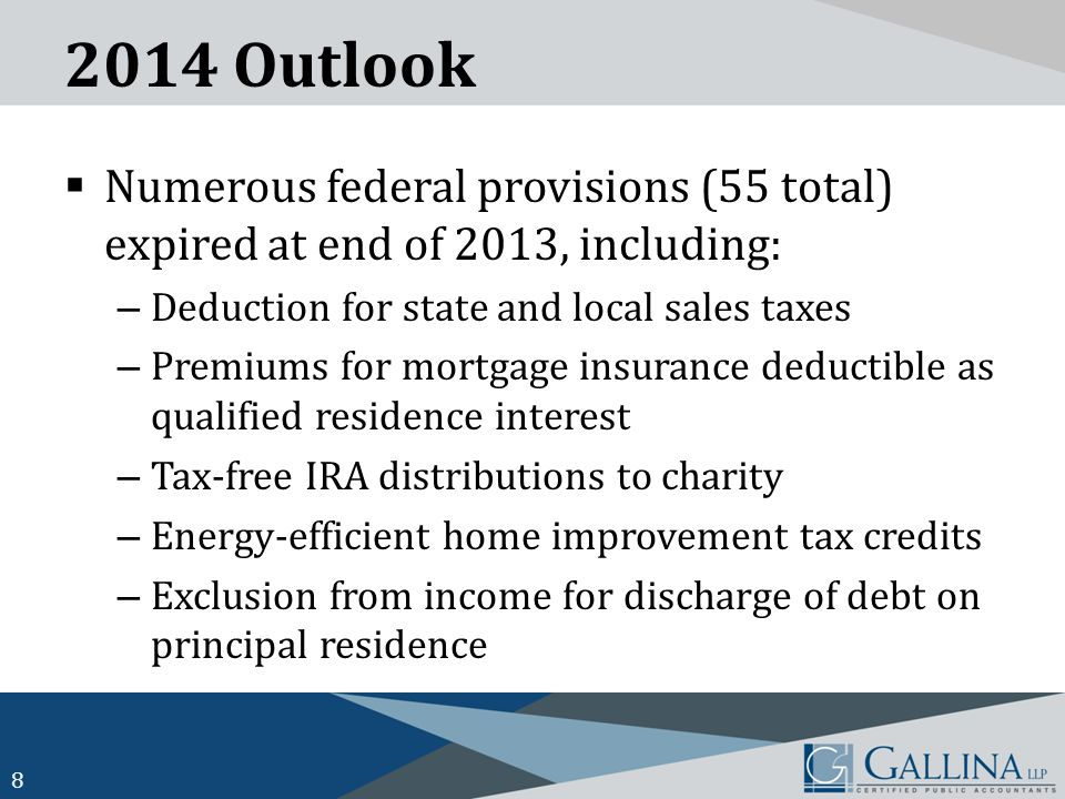 2014 Outlook  Numerous federal provisions (55 total) expired at end of 2013, including: – Deduction for state and local sales taxes – Premiums for mortgage insurance deductible as qualified residence interest – Tax-free IRA distributions to charity – Energy-efficient home improvement tax credits – Exclusion from income for discharge of debt on principal residence 8