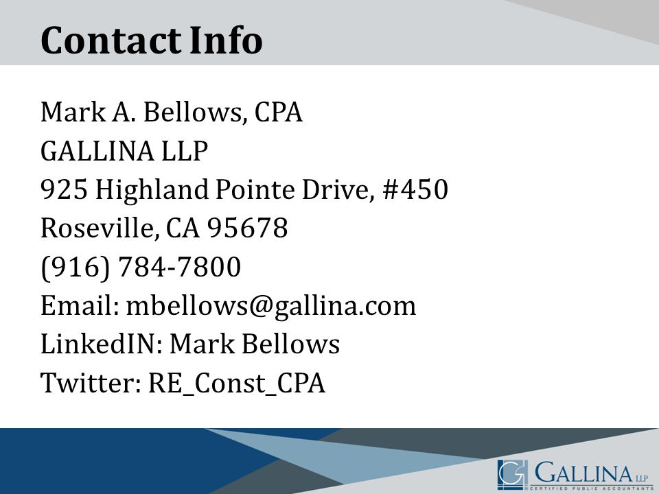 Contact Info Mark A. Bellows, CPA GALLINA LLP 925 Highland Pointe Drive, #450 Roseville, CA 95678 (916) 784-7800 Email: mbellows@gallina.com LinkedIN: