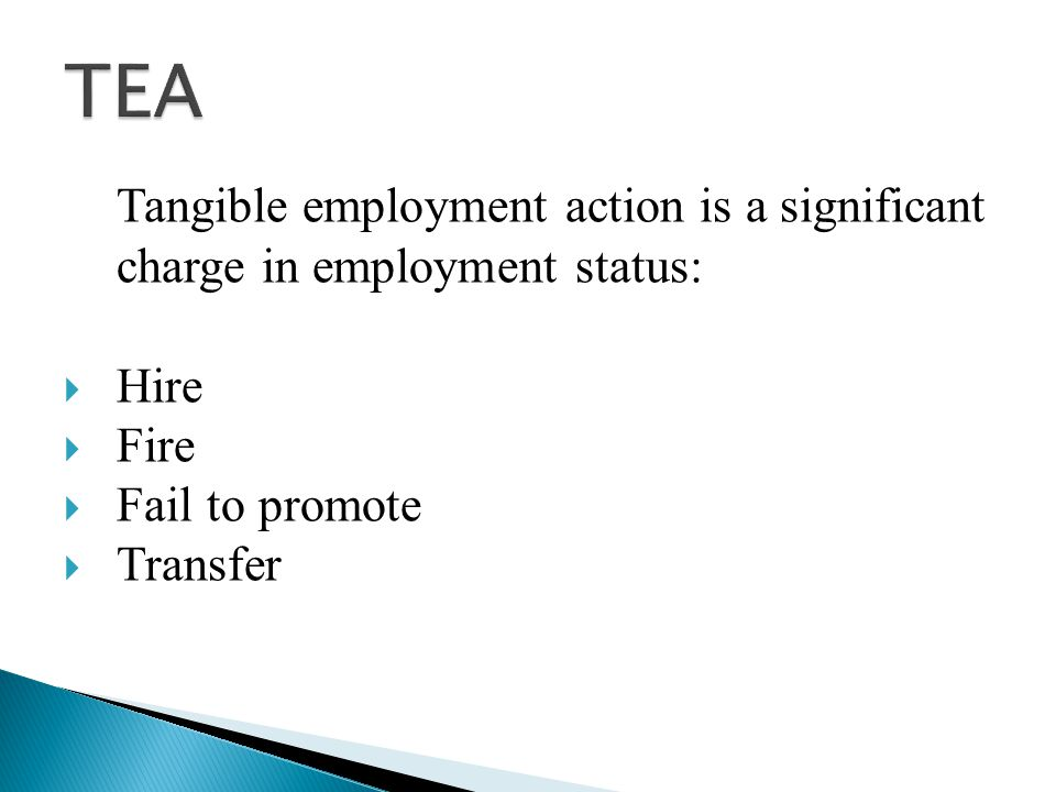Tangible employment action is a significant charge in employment status:  Hire  Fire  Fail to promote  Transfer