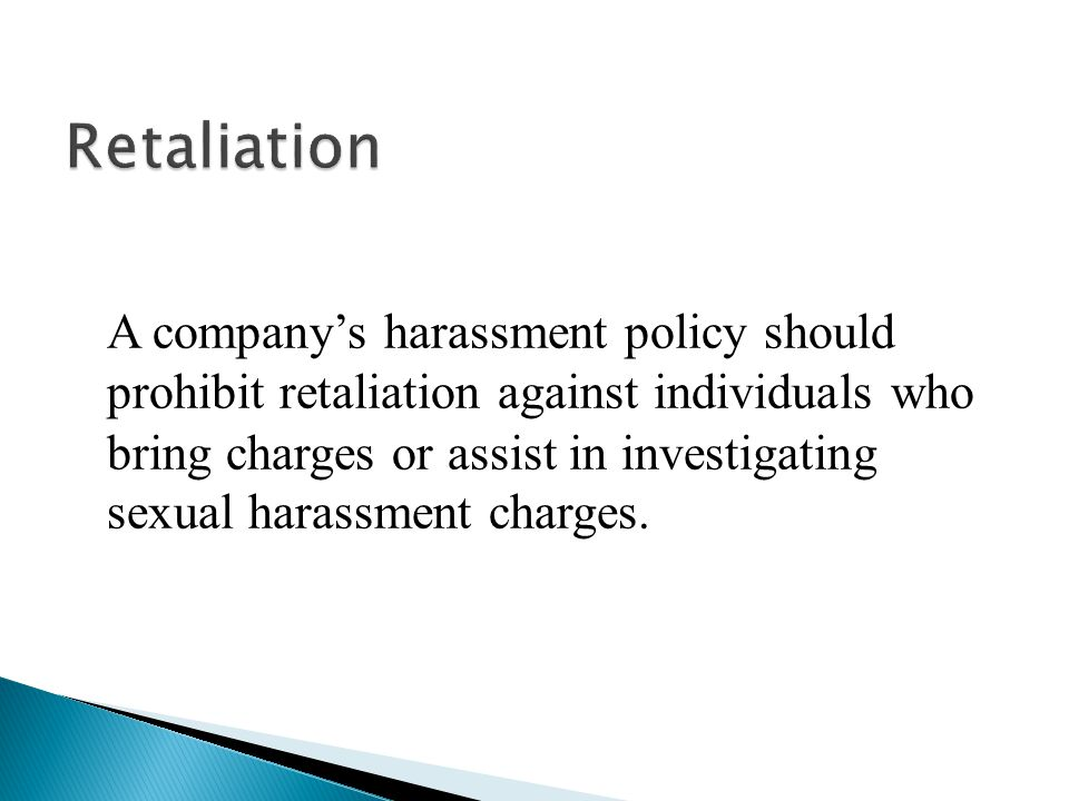 A company's harassment policy should prohibit retaliation against individuals who bring charges or assist in investigating sexual harassment charges.
