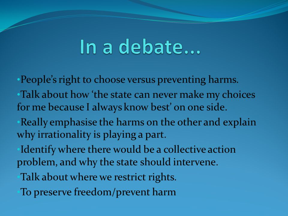 People's right to choose versus preventing harms. Talk about how 'the state can never make my choices for me because I always know best' on one side.