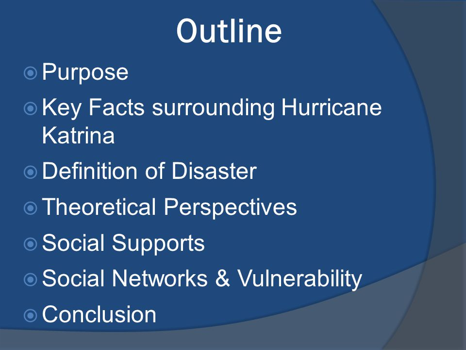 Outline  Purpose  Key Facts surrounding Hurricane Katrina  Definition of Disaster  Theoretical Perspectives  Social Supports  Social Networks & Vulnerability  Conclusion